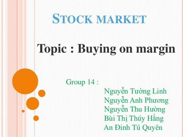 STOCK MARKETTopic : Buying on margin     Group 14 :                  Nguyễn Tường Linh                  Nguyễn Anh Phương ...