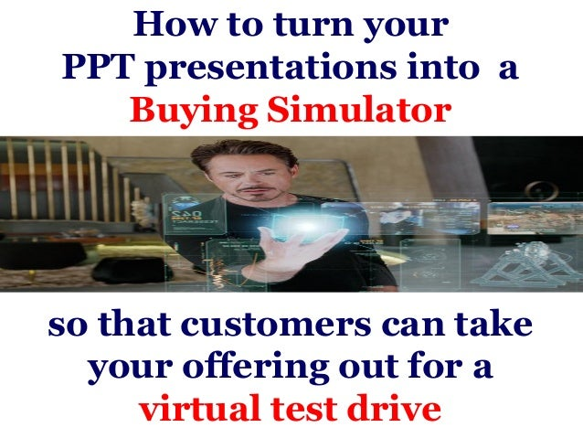 How to turn yourPPT presentations into a   Buying Simulatorso that customers can take  your offering out for a     virtual...