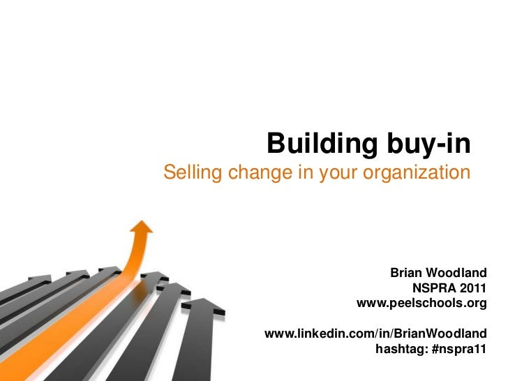 Building buy-in<br />Selling change in your organization<br />Brian Woodland<br />NSPRA 2011<br />www.peelschools.org<br /...