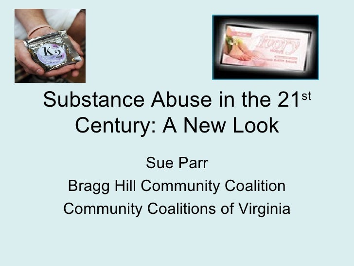 Substance Abuse in the 21           st  Century: A New Look            Sue Parr Bragg Hill Community Coalition Community C...