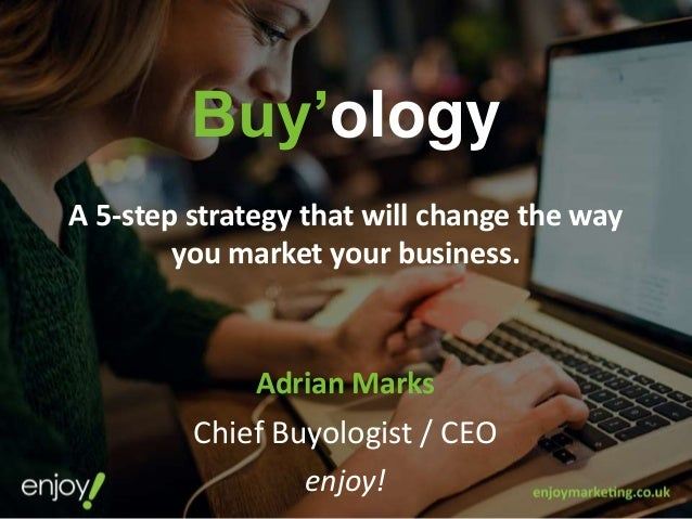 Buy'ology A 5-step strategy that will change the way you market your business. Adrian Marks Chief Buyologist / CEO enjoy!