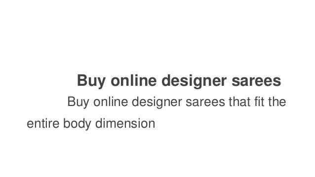 Buy online designer sarees Buy online designer sarees that fit the entire body dimension