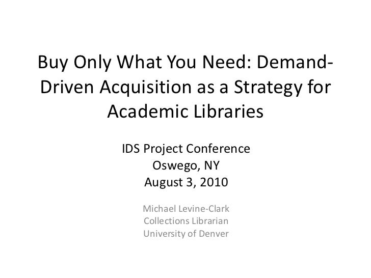 Buy Only What You Need: Demand-Driven Acquisition as a Strategy for Academic Libraries<br />IDS Project Conference<br />Os...