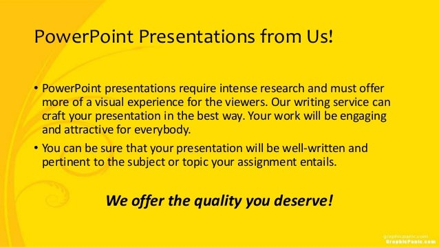 PowerPoint Presentations from Us! • PowerPoint presentations require intense research and must offer more of a visual expe...