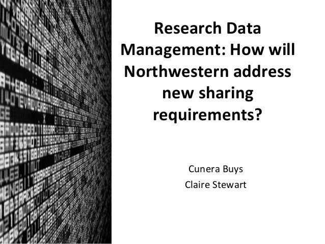Research	   Data	    Management:	   How	   will	    Northwestern	   address	    new	   sharing	    requirements?	    Cuner...