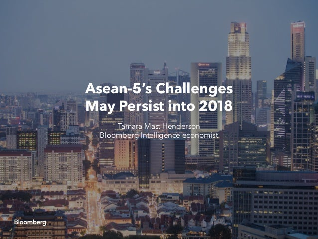 Asean-5's Challenges May Persist into 2018 Tamara Mast Henderson Bloomberg Intelligence economist