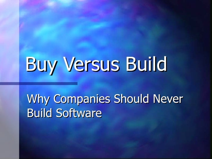 Buy Versus Build Why Companies Should Never Build Software