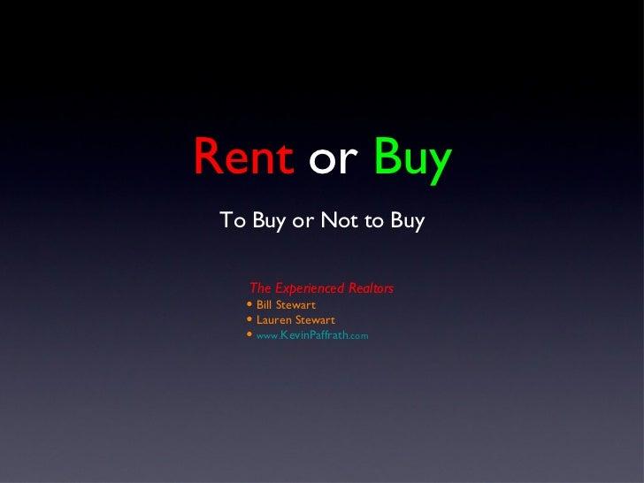 Rent  or  Buy <ul><li>To Buy or Not to Buy </li></ul><ul><li>The Experienced Realtors </li></ul><ul><li>Bill Stewart </li>...