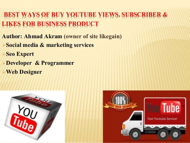 BEST WAYS OF BUY YOUTUBE VIEWS, SUBSCRIBER & LIKES FOR BUSINESS PRODUCT Author: Ahmad Akram (owner of site likegain) Soci...