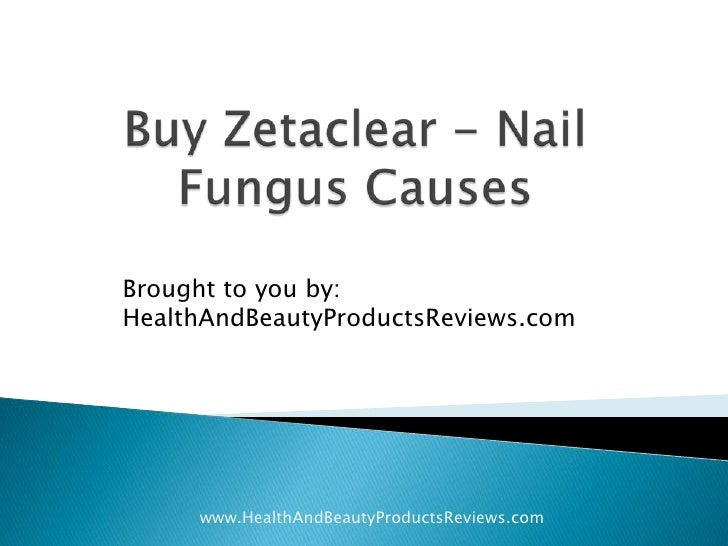 Buy Zetaclear - Nail Fungus Causes<br />Brought to you by:HealthAndBeautyProductsReviews.com<br />www.HealthAndBeautyProdu...