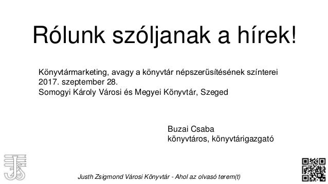 Rólunk szóljanak a hírek! Buzai Csaba könyvtáros, könyvtárigazgató Könyvtármarketing, avagy a könyvtár népszerűsítésének s...