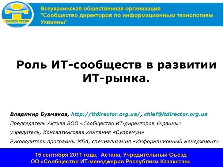 Роль ИТ-сообществ в развитии           ИТ-рынка.Владимир Бузмаков, http://itdirector.org.ua/, chief@itdirector.org.uaПредс...