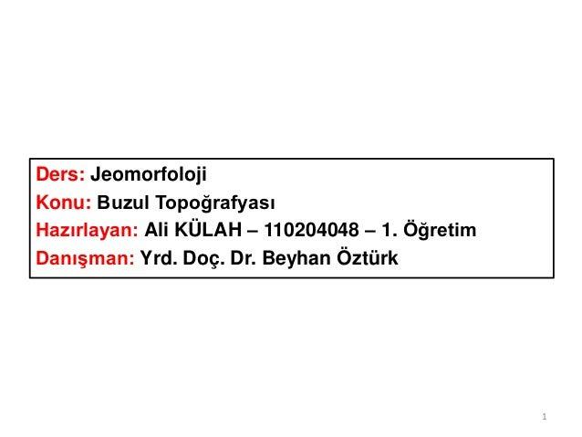 Ders: Jeomorfoloji Konu: Buzul Topoğrafyası Hazırlayan: Ali KÜLAH – 110204048 – 1. Öğretim Danışman: Yrd. Doç. Dr. Beyhan ...