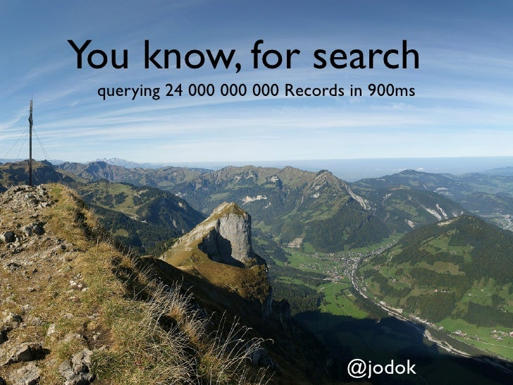 You know, for search querying 24 000 000 000 Records in 900ms                                @jodok