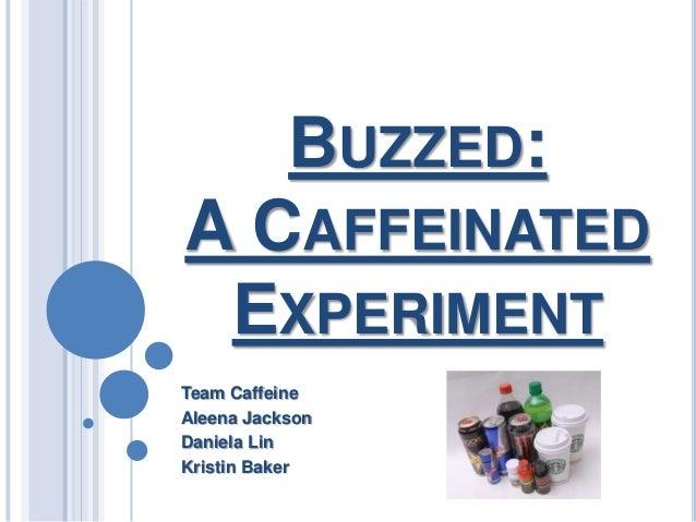 BUZZED:A CAFFEINATED EXPERIMENTTeam CaffeineAleena JacksonDaniela LinKristin Baker