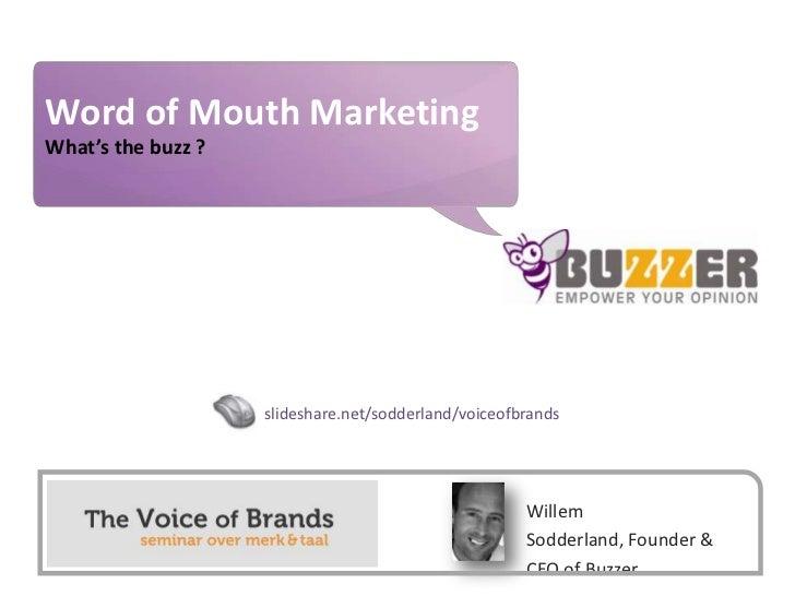 Word of Mouth Marketing<br />What's the buzz ?<br />slideshare.net/sodderland/voiceofbrands<br />Willem Sodderland, Founde...
