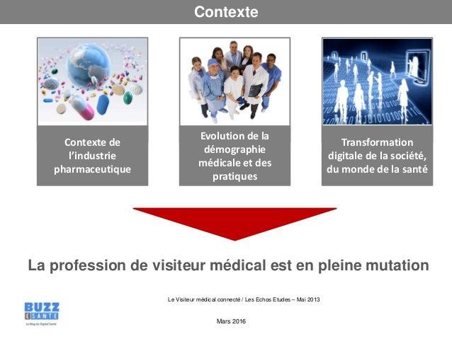 Mars 2016 Contexte Le Visiteur médical connecté / Les Echos Etudes – Mai 2013 La profession de visiteur médical est en ple...
