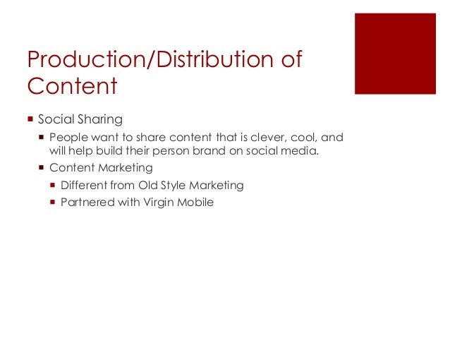 Production/Distribution ofContent Social Sharing People want to share content that is clever, cool, andwill help build t...