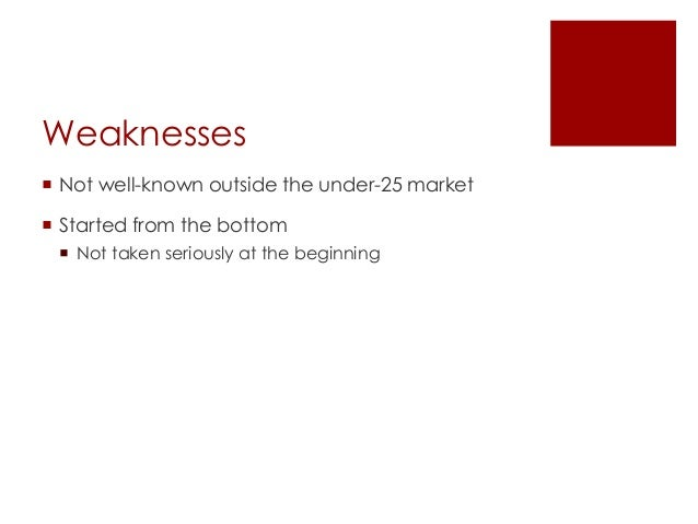 Weaknesses Not well-known outside the under-25 market Started from the bottom Not taken seriously at the beginning