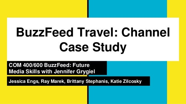 BuzzFeed Travel: Channel Case Study COM 400/600 BuzzFeed: Future Media Skills with Jennifer Grygiel Jessica Engs, Ray Mare...