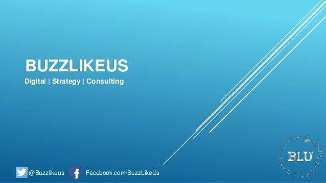BUZZLIKEUS Digital   Strategy   Consulting @Buzzlikeus Facebook.com/BuzzLikeUs