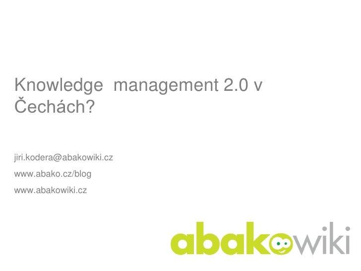 Knowledge management 2.0 v Čechách?  jiri.kodera@abakowiki.cz www.abako.cz/blog www.abakowiki.cz