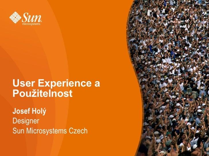User Experience a Použitelnost Josef Holý Designer Sun Microsystems Czech