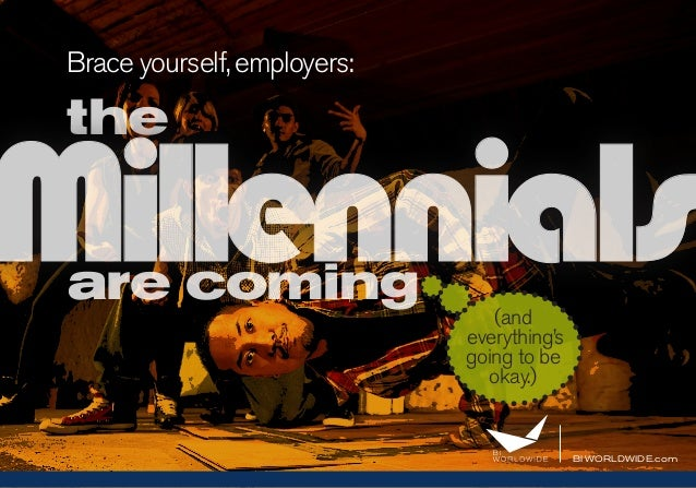 BI WORLDWIDE.com Brace yourself,employers: the Millennialsare coming (and everything's going to be okay.)