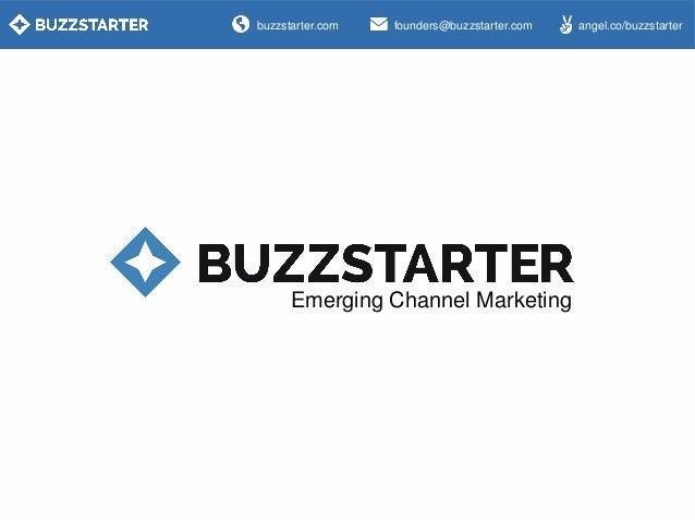 buzzstarter.com  founders@buzzstarter.com  Emerging Channel Marketing  angel.co/buzzstarter