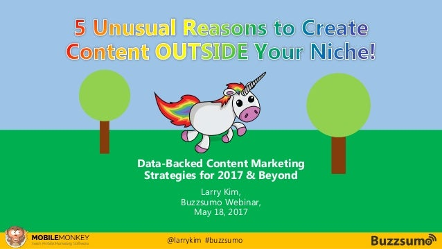 #CMCa2z @larrykim Data-Backed Content Marketing Strategies for 2017 & Beyond Larry Kim, Buzzsumo Webinar, May 18, 2017 @la...