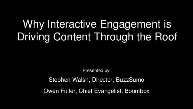Why Interactive Engagement is Driving Content Through the Roof Presented by: Stephen Walsh, Director, BuzzSumo Owen Fuller...