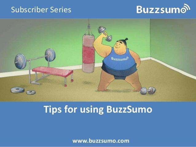 Tips for using BuzzSumo www.buzzsumo.com Subscriber Series