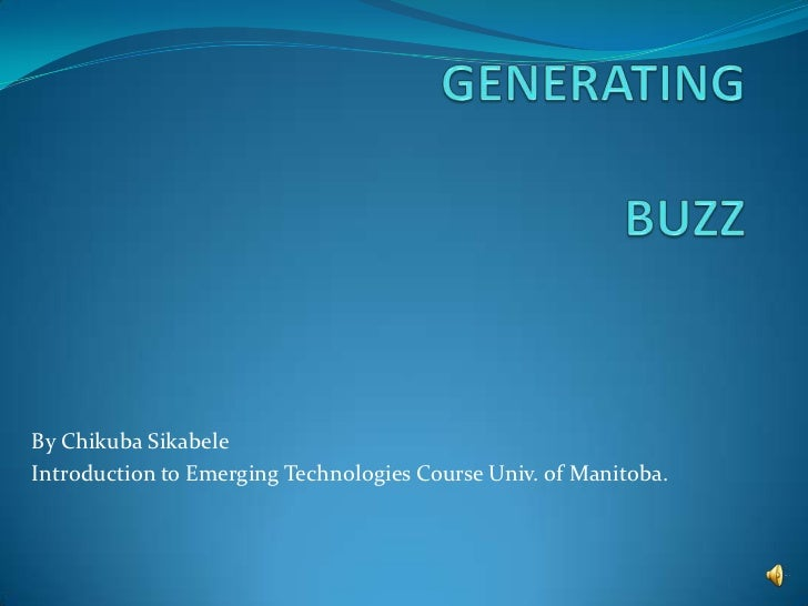 GENERATING BUZZ<br />By Chikuba Sikabele<br />Introduction to Emerging Technologies Course Univ. of Manitoba.<br />