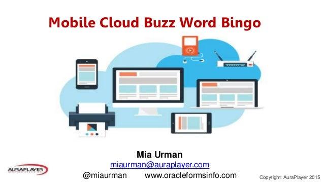 Copyright: AuraPlayer 2015 Mobile Cloud Buzz Word Bingo Mia Urman miaurman@auraplayer.com @miaurman www.oracleformsinfo.com