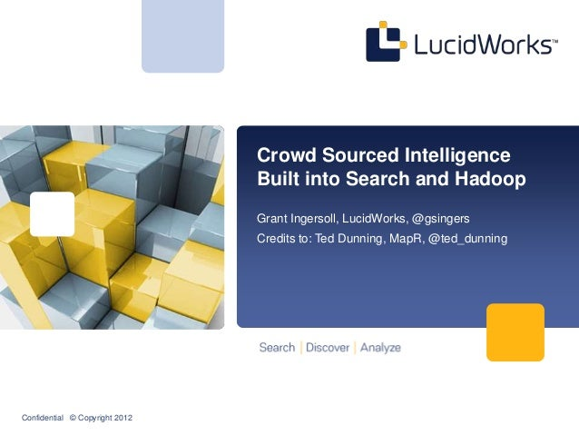 Confidential © Copyright 2012Crowd Sourced IntelligenceBuilt into Search and HadoopGrant Ingersoll, LucidWorks, @gsingersC...