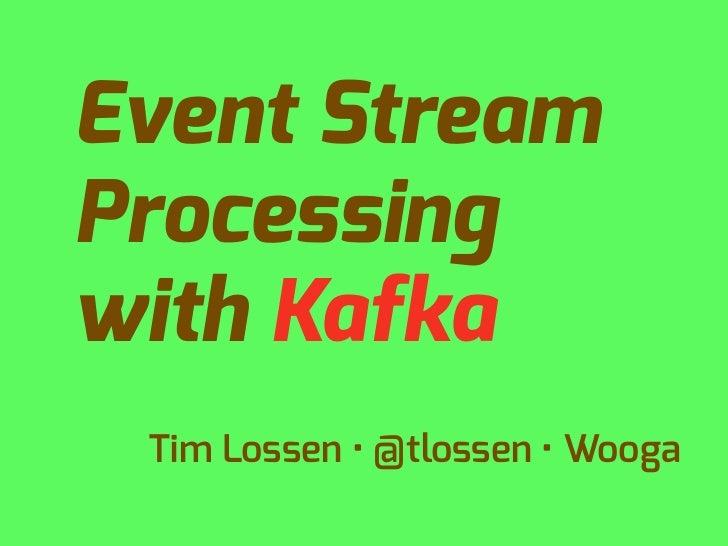 Event StreamProcessingwith Kafka Tim Lossen • @tlossen • Wooga