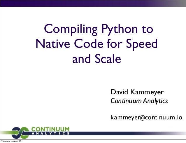 Compiling Python toNative Code for Speedand ScaleDavid KammeyerContinuum Analyticskammeyer@continuum.ioTuesday, June 4, 13