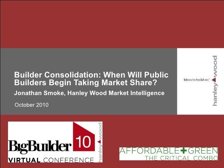 Builder Consolidation: When Will Public Builders Begin Taking Market Share? Jonathan Smoke, Hanley Wood Market Intelligenc...
