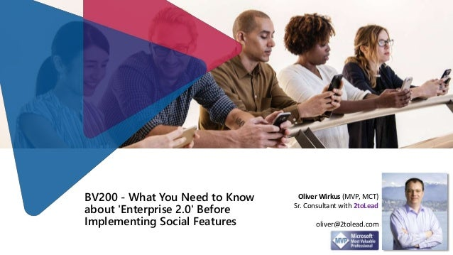 BV200 - What You Need to Know about 'Enterprise 2.0' Before Implementing Social Features Oliver Wirkus (MVP, MCT) Sr. Cons...