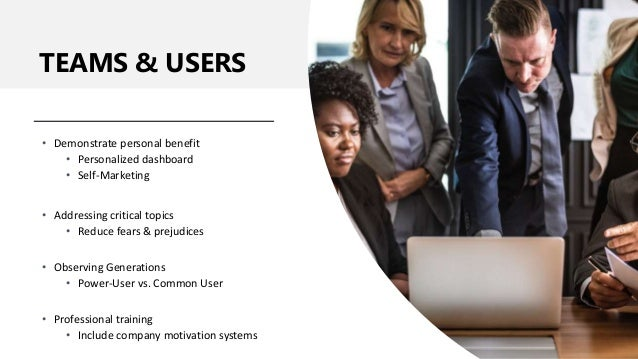 TEAMS & USERS • Demonstrate personal benefit • Personalized dashboard • Self-Marketing • Addressing critical topics • Redu...