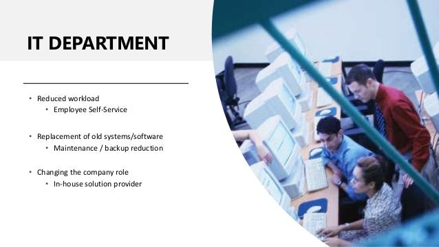 IT DEPARTMENT • Reduced workload • Employee Self-Service • Replacement of old systems/software • Maintenance / backup redu...
