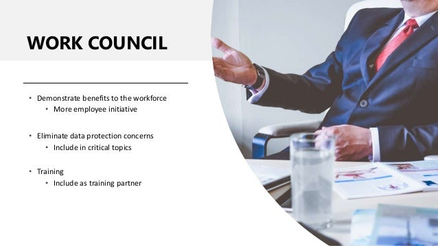 WORK COUNCIL • Demonstrate benefits to the workforce • More employee initiative • Eliminate data protection concerns • Inc...