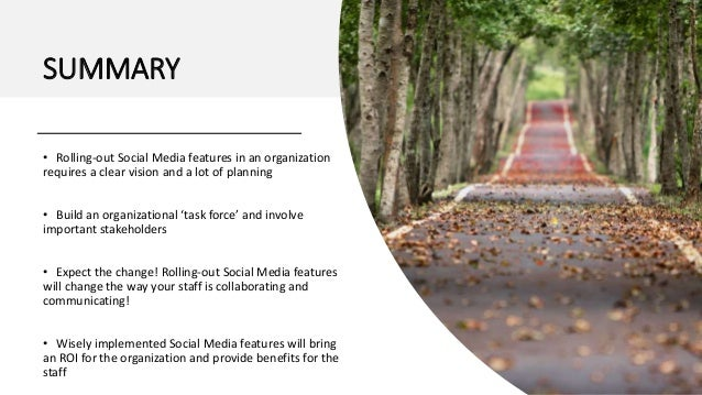 SUMMARY • Rolling-out Social Media features in an organization requires a clear vision and a lot of planning • Build an or...