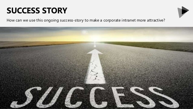 SUCCESS STORY How can we use this ongoing success-story to make a corporate intranet more attractive?