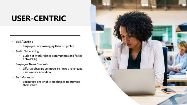 USER-CENTRIC • Skill / Staffing • Employees are managing their on profile • Social Networking • Build not-work-related com...