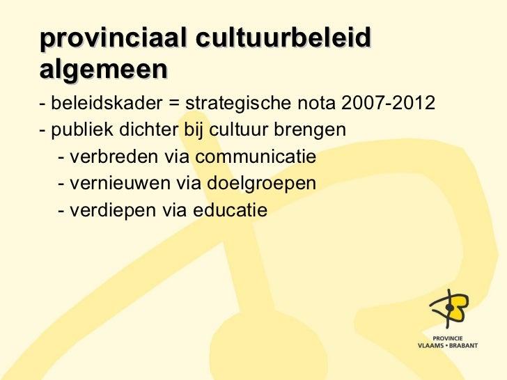 provinciaal cultuurbeleid algemeen <ul><li>- beleidskader = strategische nota 2007-2012 </li></ul><ul><li>- publiek dichte...