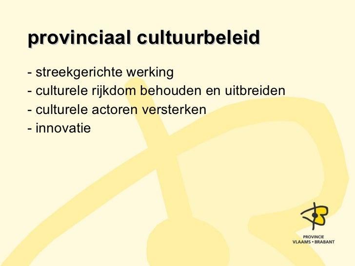 provinciaal cultuurbeleid <ul><li>- streekgerichte werking </li></ul><ul><li>- culturele rijkdom behouden en uitbreiden </...