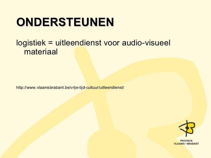 ONDERSTEUNEN <ul><li>logistiek = uitleendienst voor audio-visueel materiaal </li></ul><ul><li>http://www.vlaamsbrabant.be/...