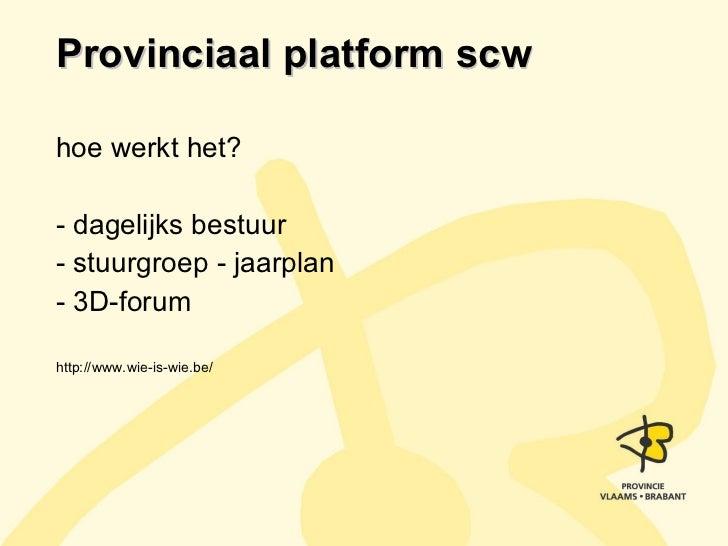 Provinciaal platform scw <ul><li>hoe werkt het? </li></ul><ul><li>- dagelijks bestuur </li></ul><ul><li>- stuurgroep - jaa...