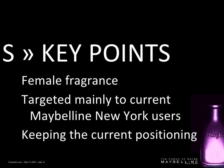 S »  KEY POINTS © brandez-vous  |  May 13, 2009  |  slide  Female fragrance Targeted mainly to current Ma ybelline New Yor...